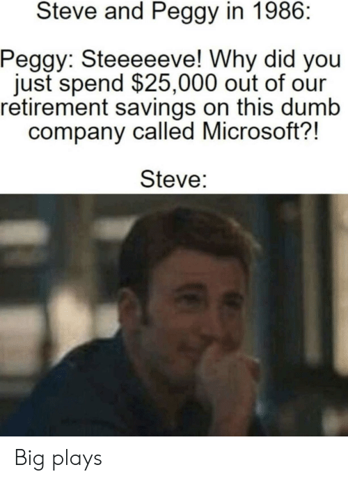 And Peggy: Steve and Peggy in 1986:  Peggy: Steeeeeve! Why did you  just spend $25,000 out of our  retirement savings on this dumb  company called Microsoft?!  Steve: Big plays