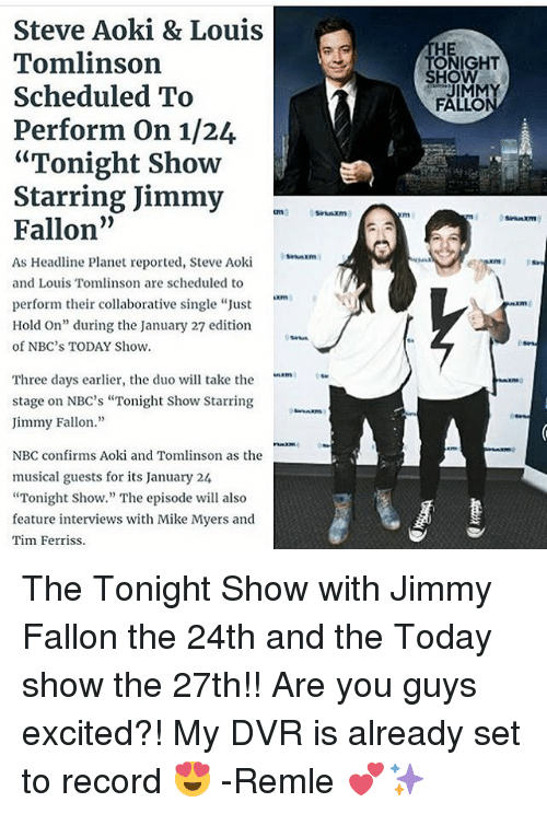 """The Tonight Show with Jimmy Fallon: Steve Aoki & Louis  Tomlinson  Scheduled To  Perform on 1/24  """"Tonight Show  Starring Jimmy  Fallon  As Headline planet reported, Steve Aoki  h""""  and Louis Tomlinson are scheduled to  perform their collaborative single """"Just  Hold On"""" during the January 27 edition  of NBC's TODAY Show.  Three days earlier, the duo will take the  stage on NBC's """"Tonight Show Starring  Jimmy Fallon  NBC confirms Aoki and Tomlinson as the  musical guests for its January 24  """"Tonight Show."""" The episode will also  feature interviews with Mike Myers and  Tim Ferriss.  ONIGHT  HOW  JIMMY  FALLO The Tonight Show with Jimmy Fallon the 24th and the Today show the 27th!! Are you guys excited?! My DVR is already set to record 😍 -Remle 💕✨"""