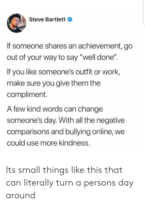 "Kind Words: Steve Bartlett  If someone shares an achievement, go  out of your way to say ""well done""  If you like someone's outfit or work,  make sure you give them the  compliment.  A few kind words can change  someone's day. With all the negative  comparisons and bullying online, we  could use more kindness. Its small things like this that can literally turn a persons day around"