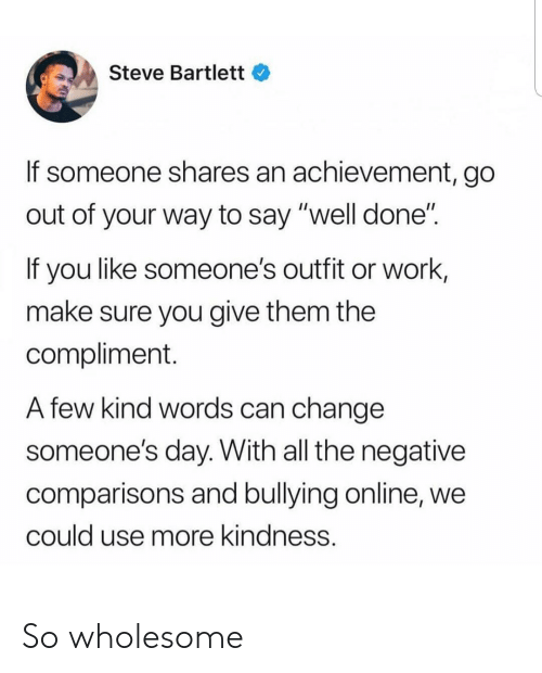 "Kind Words: Steve Bartlett  If someone shares an achievement, go  out of your way to say ""well done""  If you like someone's outfit or work,  make sure you give them the  compliment.  A few kind words can change  someone's day. With all the negative  comparisons and bullying online, we  could use more kindness. So wholesome"