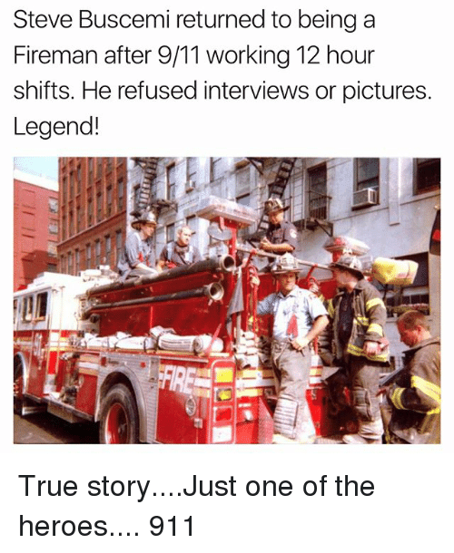 9/11, Funny, and Steve Buscemi: Steve Buscemi returned to being a  Fireman after 9/11 working 12 hour  shifts. He refused interviews or pictures.  Legend! True story....Just one of the heroes.... 911