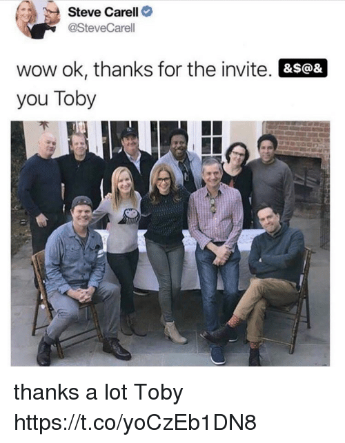 toby: Steve Carell>  @SteveCarell  wow ok, thanks for the invite. &s@&  you Toby thanks a lot Toby https://t.co/yoCzEb1DN8