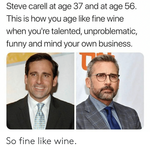 mind your own business: Steve carell at age 37 and at age 56.  This is how you age like tine wine  when you're talented, unproblematic,  funny and mind your own business. So fine like wine.