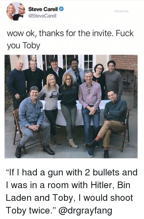 """toby: Steve Carell C  @SteveCarell  drgrayfang  wow ok, thanks for the invite. Fuck  you Toby """"If I had a gun with 2 bullets and I was in a room with Hitler, Bin Laden and Toby, I would shoot Toby twice."""" @drgrayfang"""