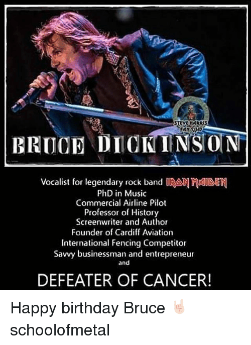 cardiff: STEVE HARRBS  BRUCE DIOKINSON  Vocalist for legendary rock band IRA  PhD in Music  Commercial Airline Pilot  Professor of History  Screenwriter and Author  Founder of Cardiff Aviation  International Fencing Competitor  Savvy businessman and entrepreneur  and  DEFEATER OF CANCER! Happy birthday Bruce 🤘🏻 schoolofmetal