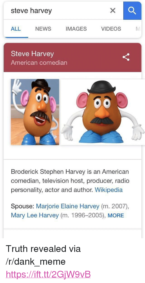 """Dank, Meme, and News: steve harvey  ALL  NEWS  IMAGES VIDEOS M  Steve Harvey  American comedian  Broderick Stephen Harvey is an American  comedian, television host, producer, radio  personality, actor and author. Wikipedia  Spouse: Marjorie Elaine Harvey (m. 2007),  Mary Lee Harvey (m. 1996-2005), MORE <p>Truth revealed via /r/dank_meme <a href=""""https://ift.tt/2GjW9vB"""">https://ift.tt/2GjW9vB</a></p>"""