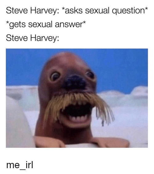 Steve Harvey: Steve Harvey: *asks sexual question*  *gets sexual answer*  Steve Harvey: me_irl