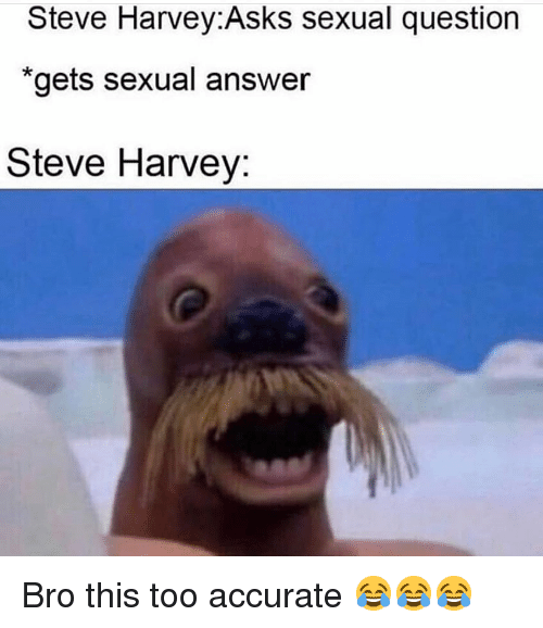 "Steve Harvey: Steve Harvey:Asks sexual question  ""gets sexual answer  Steve Harvey: Bro this too accurate 😂😂😂"