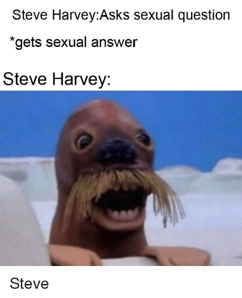 Steve Harvey: Steve Harvey:Asks sexual question  *gets sexual answer  Steve Harvey: Steve