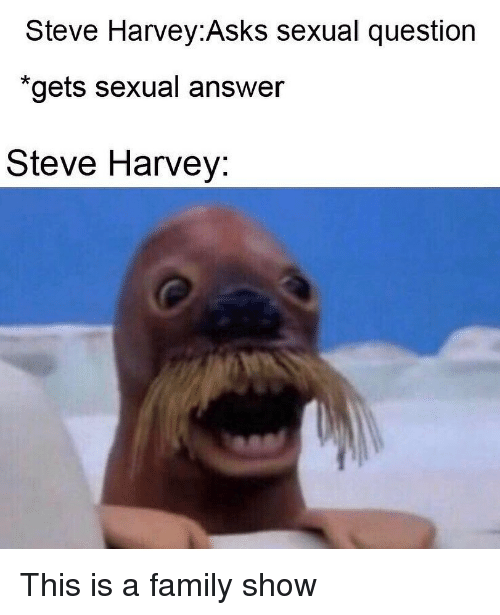 "Steve Harvey: Steve Harvey:Asks sexual question  ""gets sexual answer  Steve Harvey: This is a family show"