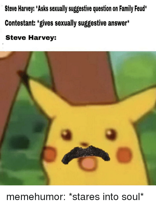 suggestive: Steve Harvey: Asks sexually suggestive question on Family Feud*  Contestant: 'gives sexually suggestive answer*  Steve Harvey: memehumor:  *stares into soul*
