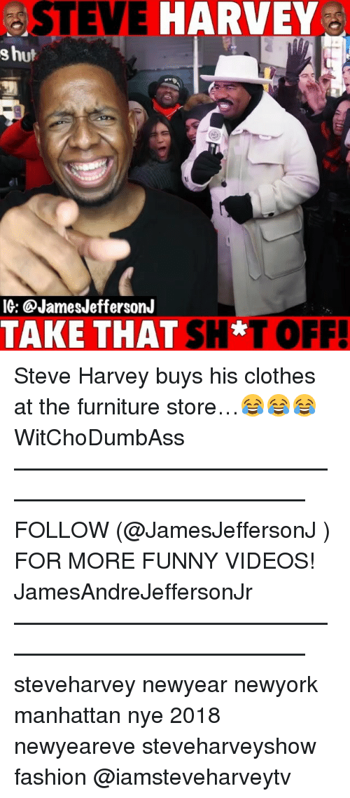 Clothes, Fashion, and Funny: STEVE HARVEY  s hut  IG: @JamesJeffersonJ  TAKE THAT SH*T OFF! Steve Harvey buys his clothes at the furniture store…😂😂😂 WitChoDumbAss ——————————————————————————— FOLLOW (@JamesJeffersonJ ) FOR MORE FUNNY VIDEOS! JamesAndreJeffersonJr ——————————————————————————— steveharvey newyear newyork manhattan nye 2018 newyeareve steveharveyshow fashion @iamsteveharveytv