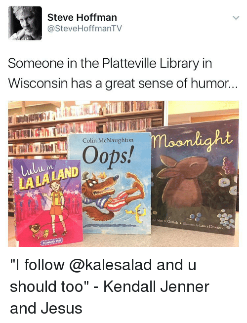 """Dro: Steve Hoffman  @Steve HoffmanTV  Someone in the Platteville Library in  Wisconsin has a great sense of humor..  moonlight  Colin McNaughton  Oops!  Lulu in  by Helen Griffith  Illustrations by Dro  Laura V G """"I follow @kalesalad and u should too"""" - Kendall Jenner and Jesus"""