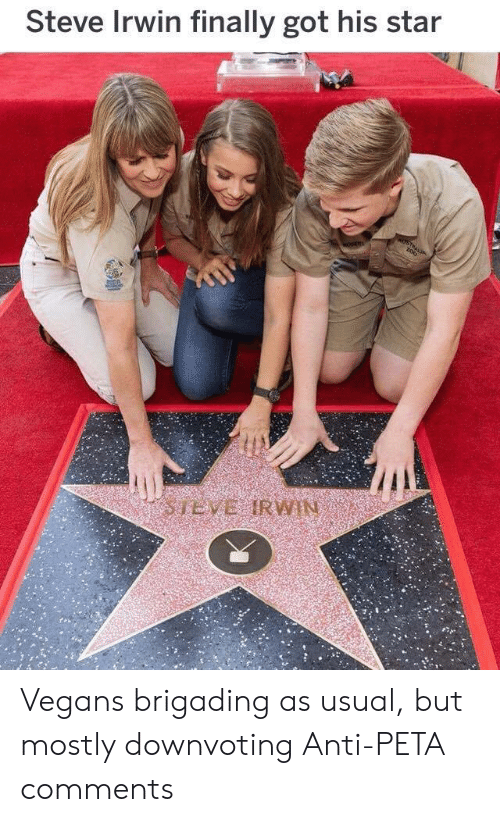 Anti Peta: Steve Irwin finally got his star Vegans brigading as usual, but mostly downvoting Anti-PETA comments