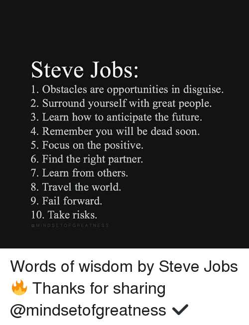 Fail, Future, and Memes: Steve Jobs:  1. Obstacles are opportunities in disguise.  2. Surround yourself with great people.  3. Learn how to anticipate the future.  4. Remember you will be dead soon.  5. Focus on the positive.  6. Find the right partner.  7. Learn from others.  8. Travel the world  9. Fail forward.  10. Take risks.  M IND SETO FGRE A T NESS Words of wisdom by Steve Jobs 🔥 Thanks for sharing @mindsetofgreatness ✔️