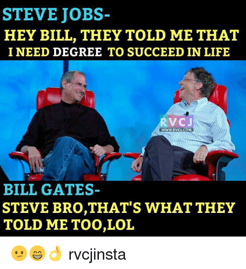 Bill Gates, Life, and Lol: STEVE JOBS-  HEY BILL, THEY TOLD ME THAT  I NEED DEGREE TO SUCCEED IN LIFE  RVC J  WWW.RVCJ.COM  BILL GATES  STEVE BRO,THAT'S WHAT THEY  TOLD ME TOO,LOL 😕😁👌 rvcjinsta