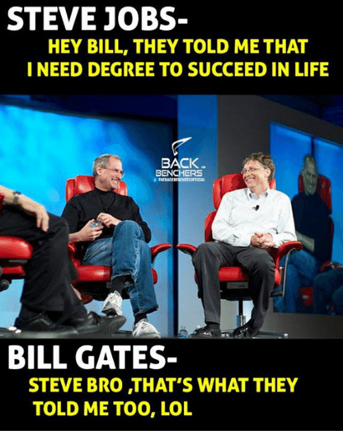 Bill Gates, Life, and Memes: STEVE JOBS-  HEY BILL, THEY TOLD METHAT  I NEED DEGREE TO SUCCEED IN LIFE  BACK  BENCHERS  BILL GATES-  STEVE BRO THAT'S WHAT THEY  TOLD ME TOO, LOL