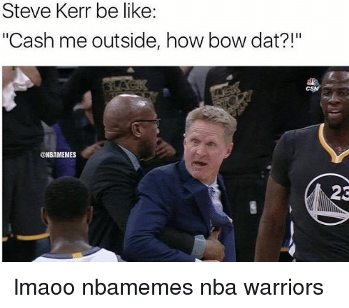 "Basketball, Nba, and Sports: Steve Kerr be like:  ""Cash me outside, how bow dat?!""  @NBAMEMES  23 lmaoo nbamemes nba warriors"