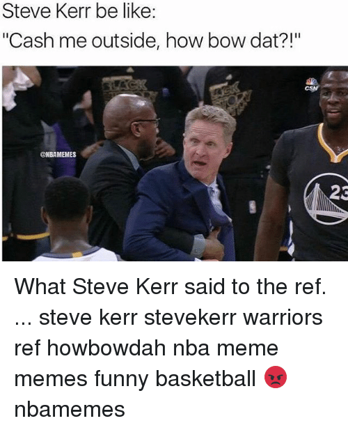 "Memes, Steve Kerr, and The Ref: Steve Kerr be like:  ""Cash me outside, how bow dat?!""  NBAMEMES  23 What Steve Kerr said to the ref. ... steve kerr stevekerr warriors ref howbowdah nba meme memes funny basketball 😡 nbamemes"