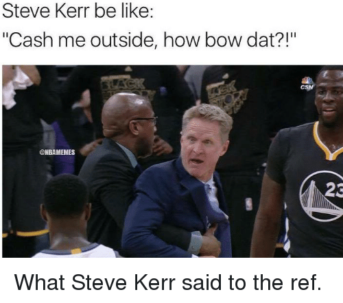 "Nba, Steve Kerr, and The Ref: Steve Kerr be like:  ""Cash me outside, how bow dat?!""  @NBAMEMES  23 What Steve Kerr said to the ref."