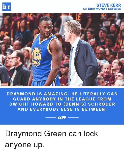 Draymond Green, Sports, and Steve Kerr: STEVE KERR  br  ON DRAYMOND'S DEFENSE  LDEN  ARIOR  DRAY MOND IS A MA ZING. HE LITERALLY CAN  GUARD ANY BODY IN THE LEAGUE FROM  D WIGHT HOWARD TO IDENNISI SCHRODER  AND EVERYBODY ELSE IN BETWEEN Draymond Green can lock anyone up.