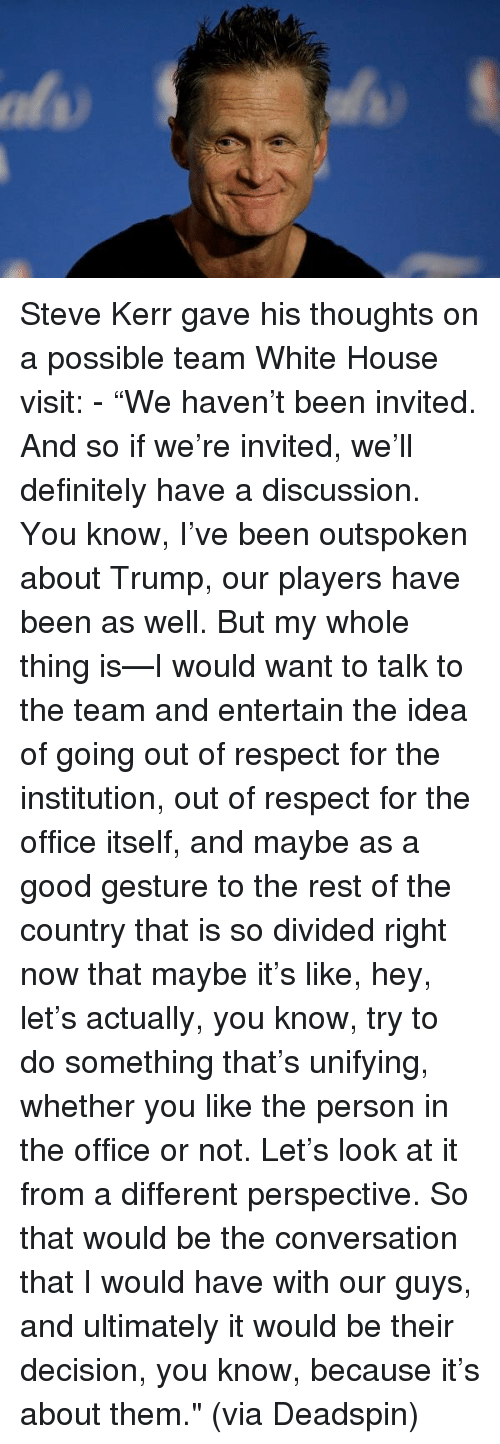 "white-house-visit: Steve Kerr gave his thoughts on a possible team White House visit: - ""We haven't been invited. And so if we're invited, we'll definitely have a discussion. You know, I've been outspoken about Trump, our players have been as well. But my whole thing is—I would want to talk to the team and entertain the idea of going out of respect for the institution, out of respect for the office itself, and maybe as a good gesture to the rest of the country that is so divided right now that maybe it's like, hey, let's actually, you know, try to do something that's unifying, whether you like the person in the office or not. Let's look at it from a different perspective. So that would be the conversation that I would have with our guys, and ultimately it would be their decision, you know, because it's about them."" (via Deadspin)"