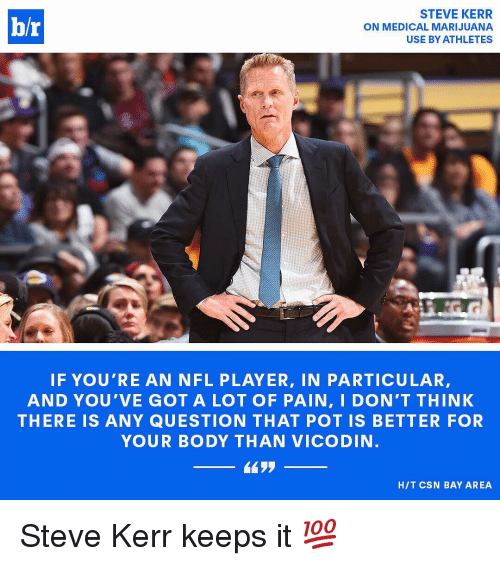 pot: STEVE KERR  hr  ON MEDICAL MARIJUANA  USE BY ATHLETES  IF YOU'RE AN NFL PLAYER, IN PARTICULAR,  AND YOU VE GOT A LOT OF PAIN, I DON'T THINK  THERE IS ANY QUESTION THAT POT IS BETTER FOR  YOUR BODY THAN VICODIN  HIT CSN BAY AREA Steve Kerr keeps it 💯
