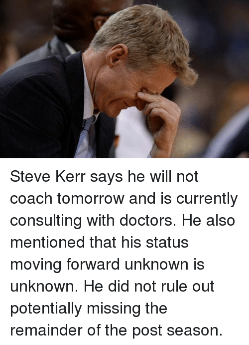 Basketball, Golden State Warriors, and Sports: Steve Kerr says he will not coach tomorrow and is currently consulting with doctors. He also mentioned that his status moving forward unknown is unknown. He did not rule out potentially missing the remainder of the post season.