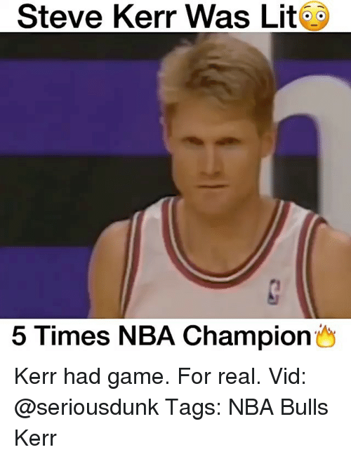 Memes, Steve Kerr, and 🤖: Steve Kerr Was Lit  5 Times NBA Champion Kerr had game. For real. Vid: @seriousdunk Tags: NBA Bulls Kerr