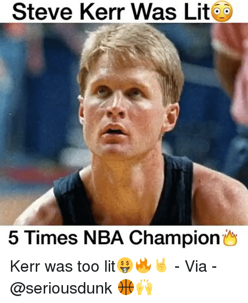 Memes, Steve Kerr, and 🤖: Steve Kerr Was Lit  5 Times NBA Champion Kerr was too lit🤑🔥🤘 - Via - @seriousdunk 🏀🙌