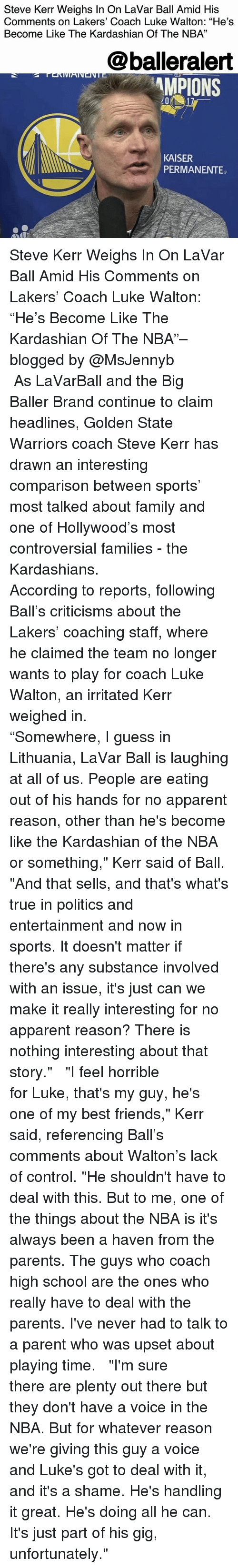 "Coaching: Steve Kerr Weighs In On LaVar Ball Amid His  Comments on Lakers' Coach Luke Walton: ""He's  Become Like The Kardashian Of The NBA""  13  @balleralert  MPIONS  KAISER  PERMANENTE Steve Kerr Weighs In On LaVar Ball Amid His Comments on Lakers' Coach Luke Walton: ""He's Become Like The Kardashian Of The NBA""– blogged by @MsJennyb ⠀⠀⠀⠀⠀⠀⠀ ⠀⠀⠀⠀⠀⠀⠀ As LaVarBall and the Big Baller Brand continue to claim headlines, Golden State Warriors coach Steve Kerr has drawn an interesting comparison between sports' most talked about family and one of Hollywood's most controversial families - the Kardashians. ⠀⠀⠀⠀⠀⠀⠀ ⠀⠀⠀⠀⠀⠀⠀ According to reports, following Ball's criticisms about the Lakers' coaching staff, where he claimed the team no longer wants to play for coach Luke Walton, an irritated Kerr weighed in. ⠀⠀⠀⠀⠀⠀⠀ ⠀⠀⠀⠀⠀⠀⠀ ""Somewhere, I guess in Lithuania, LaVar Ball is laughing at all of us. People are eating out of his hands for no apparent reason, other than he's become like the Kardashian of the NBA or something,"" Kerr said of Ball. ""And that sells, and that's what's true in politics and entertainment and now in sports. It doesn't matter if there's any substance involved with an issue, it's just can we make it really interesting for no apparent reason? There is nothing interesting about that story."" ⠀⠀⠀⠀⠀⠀⠀ ⠀⠀⠀⠀⠀⠀⠀ ""I feel horrible for Luke, that's my guy, he's one of my best friends,"" Kerr said, referencing Ball's comments about Walton's lack of control. ""He shouldn't have to deal with this. But to me, one of the things about the NBA is it's always been a haven from the parents. The guys who coach high school are the ones who really have to deal with the parents. I've never had to talk to a parent who was upset about playing time. ⠀⠀⠀⠀⠀⠀⠀ ⠀⠀⠀⠀⠀⠀⠀ ""I'm sure there are plenty out there but they don't have a voice in the NBA. But for whatever reason we're giving this guy a voice and Luke's got to deal with it, and it's a shame. He's handling it great. He's doing all he can. It's just part of his gig, unfortunately."""