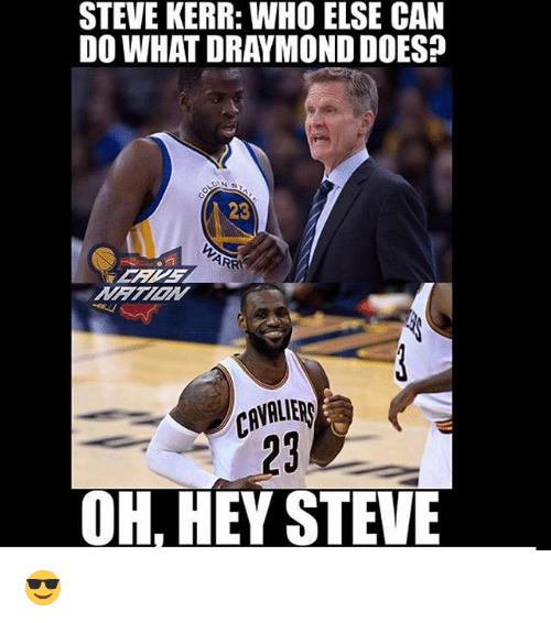 Memes, Steve Kerr, and 🤖: STEVE KERR: WHO ELSE CAN  DO WHAT DRAYMONDDOES?  23  CAVALIER  OH, HEY STEVE 😎