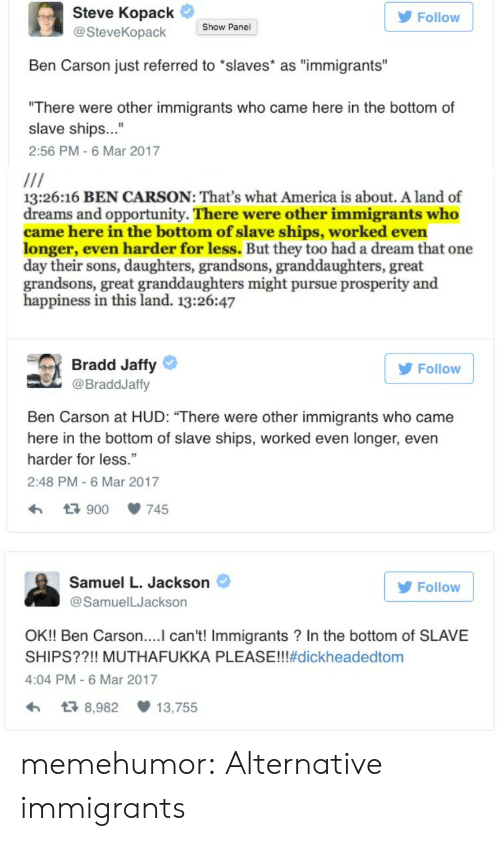 "A Dream: Steve Kopack  Follow  Show Panel  @SteveKopack  Ben Carson just referred to ""slaves* as ""immigrants""  ""There were other immigrants who came here in the bottom of  slave ships...""  2:56 PM-6 Mar 2017  13:26:16 BEN CARSON: That's what America is about. A land of  dreams and opportunity. There were other immigrants who  came here in the bottom of slave ships, worked even  longer, even harder for less. But they too had a dream that one  day their sons, daughters, grandsons, granddaughters, great  grandsons, great granddaughters might pursue prosperity and  happiness in this land. 13:26:47  Bradd Jaffy  Follow  @BraddJaffy  Ben Carson at HUD: ""There were other immigrants who came  here in the bottom of slave ships, worked even longer, even  harder for less.""  2:48 PM - 6 Mar 2017  7.900  745  Samuel L. Jackson  Follow  @SamuelLJackson  OK!! Ben Carson....I can't! Immigrants? In the bottom of SLAVE  SHIPS??!! MUTHAFU KKA PLEASE!!!#dickheadedtom  4:04 PM -6 Mar 2017  13 8,982  13,755 memehumor:  Alternative immigrants"