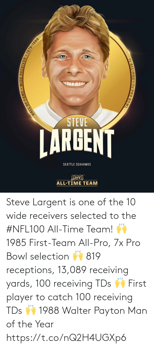 Seattle Seahawks: STEVE  LARGENT  SEATTLE SEAHAWKS  ALL-TIME TEAM  HALL OF FAME WIDE RECEIVER 1976-1989  1x ALL-PRO 7x PRO BOWL Steve Largent is one of the 10 wide receivers selected to the #NFL100 All-Time Team!  🙌 1985 First-Team All-Pro, 7x Pro Bowl selection 🙌 819 receptions, 13,089 receiving yards, 100 receiving TDs 🙌 First player to catch 100 receiving TDs 🙌 1988 Walter Payton Man of the Year https://t.co/nQ2H4UGXp6
