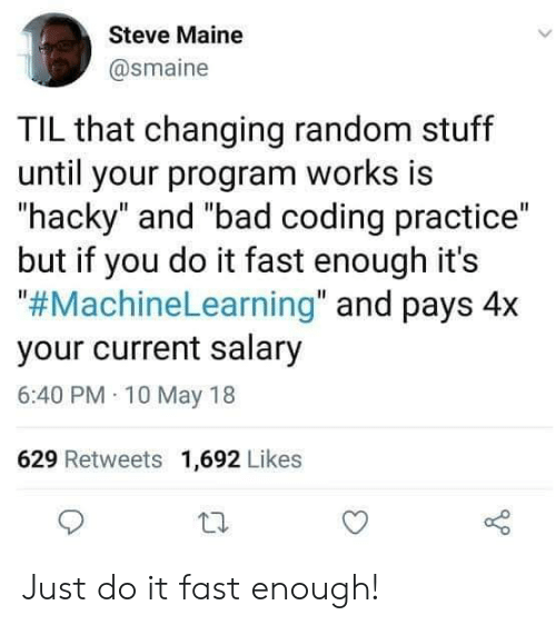 """Maine: Steve Maine  @smaine  TIL that changing random stuff  until your program works is  hacky"""" and """"bad coding practice""""  but if you do it fast enough it's  """"#MachineLearning"""" and pays 4x  your current salary  6:40 PM 10 May 18  629 Retweets 1,692 Likes Just do it fast enough!"""