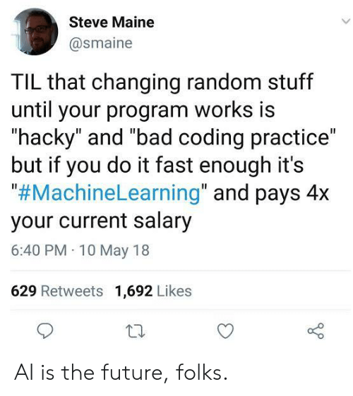 """Maine: Steve Maine  @smaine  TIL that changing random stuff  until your program works is  """"hacky"""" and """"bad coding practice""""  but if you do it fast enough it's  """"#MachineLearning"""" and pays 4x  your current salary  6:40 PM 10 May 18  629 Retweets 1,692 Likes AI is the future, folks."""