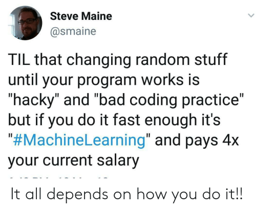 """depends: Steve Maine  @smaine  TIL that changing random stuff  until your program works is  """"hacky"""" and """"bad coding practice""""  but if you do it fast enough it's  """"#MachineLearning"""" and pays 4x  your current salary It all depends on how you do it!!"""