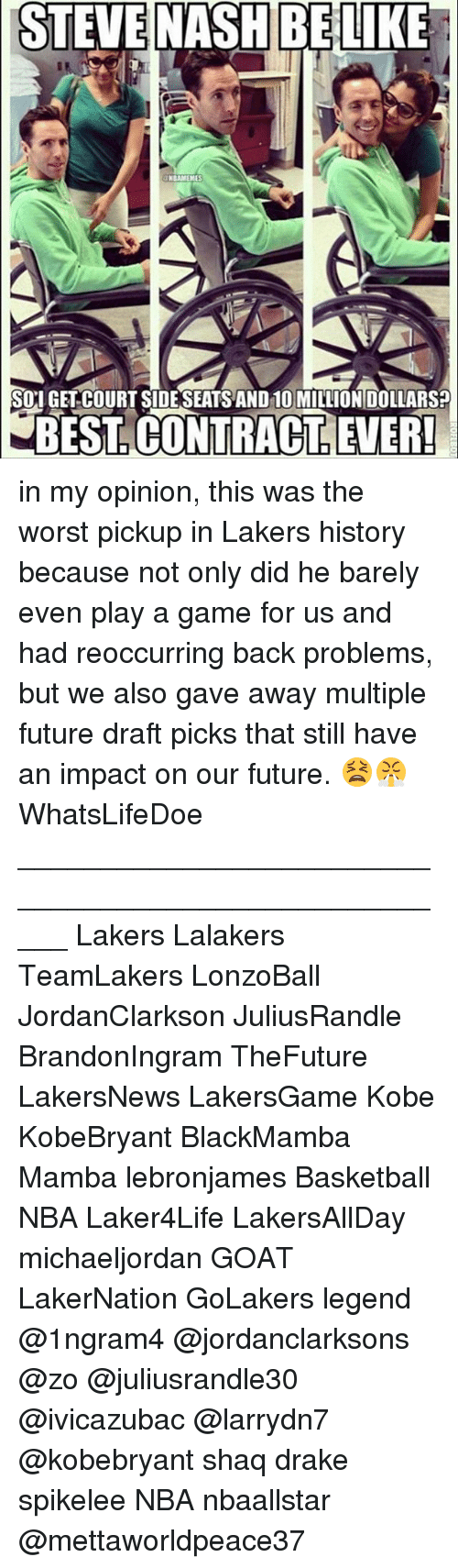Basketball, Drake, and Future: STEVE  NASH BELIKE  NBAMEMES  SOI GET COURT SIDESEATS AND 10 MILLION DOLLARS?  BEST. CONTRACT, LEVER in my opinion, this was the worst pickup in Lakers history because not only did he barely even play a game for us and had reoccurring back problems, but we also gave away multiple future draft picks that still have an impact on our future. 😫😤 WhatsLifeDoe _____________________________________________________ Lakers Lalakers TeamLakers LonzoBall JordanClarkson JuliusRandle BrandonIngram TheFuture LakersNews LakersGame Kobe KobeBryant BlackMamba Mamba lebronjames Basketball NBA Laker4Life LakersAllDay michaeljordan GOAT LakerNation GoLakers legend @1ngram4 @jordanclarksons @zo @juliusrandle30 @ivicazubac @larrydn7 @kobebryant shaq drake spikelee NBA nbaallstar @mettaworldpeace37