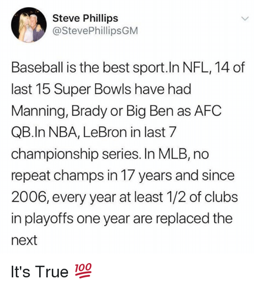 Baseball, Mlb, and Nba: Steve Phillips  @StevePhillipsGM  Baseball is the best sport.In NFL,14 of  last 15 Super Bowls have had  Manning, Brady or Big Ben as AFC  QB.In NBA, LeBron in last 7  championship series. In MLB, no  repeat champs in 17 years and since  2006, every year at least 1/2 of clubs  in playoffs one year are replaced the  next It's True 💯