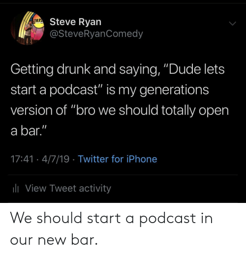 """Getting Drunk: Steve Ryan  @SteveRyanComedy  aur  Getting drunk and saying, """"Dude lets  start a podcast"""" is my generations  version of """"bro we should totally open  a bar.""""  17:41- 4/7/19 Twitter for iPhone  li View Tweet activity We should start a podcast in our new bar."""