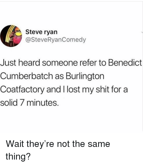 Benedict Cumberbatch: Steve ryan  @SteveRyanComedy  Just heard someone refer to Benedict  Cumberbatch as Burlington  Coatfactory and I lost my shit for a  solid 7 minutes. Wait they're not the same thing?