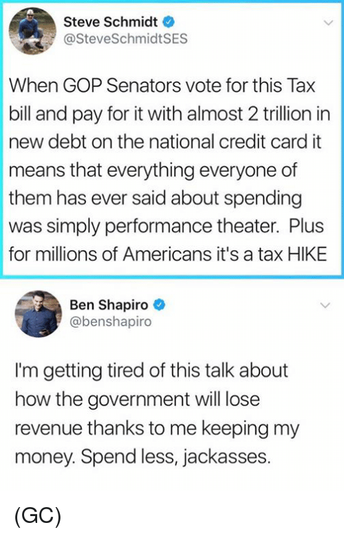 Memes, Money, and Government: Steve Schmidt  @SteveSchmidtSES  When GOP Senators vote for this Tax  bill and pay for it with almost 2 trillion in  new debt on the national credit card it  means that everything everyone of  them has ever said about spending  was simply performance theater. Plus  for millions of Americans it's a tax HIKE  Ben Shapiro  @benshapiro  I'm getting tired of this talk about  how the government will lose  revenue thanks to me keeping my  money. Spend less, jackasses. (GC)