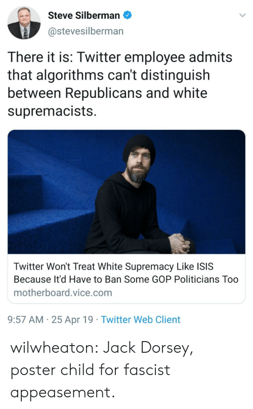 ISIS: Steve Silbermano  @stevesilberman  There it is: Twitter employee admits  that algorithms can't distinguish  between Republicans and white  supremacists  Twitter Won't Treat White Supremacy Like ISIS  Because It'd Have to Ban Some GOP Politicians Too  motherboard.vice.com  9:57 AM 25 Apr 19 Twitter Web Client wilwheaton: Jack Dorsey, poster child for fascist appeasement.
