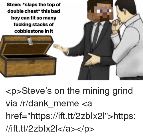 """Stacks: Steve: *slaps the top of  double chest* this bad  boy can fit so many  fucking stacks of  cobblestone in it <p>Steve's on the mining grind via /r/dank_meme <a href=""""https://ift.tt/2zbIx2l"""">https://ift.tt/2zbIx2l</a></p>"""