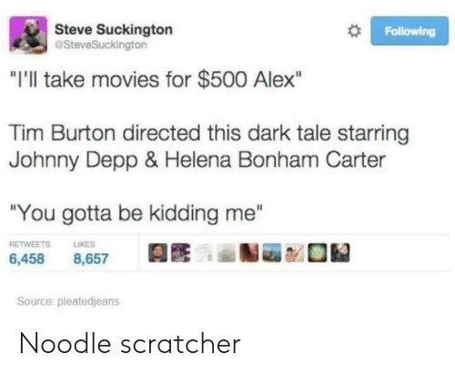 "burton: Steve Suckington  aSteveSuckington  Following  ""I'll take movies for $500 Alex""  Tim Burton directed this dark tale starring  Johnny Depp & Helena Bonham Carter  ""You gotta be kidding me""  RETWEETS  LIKES  6,458  8,657  Source: pleatedjeans Noodle scratcher"