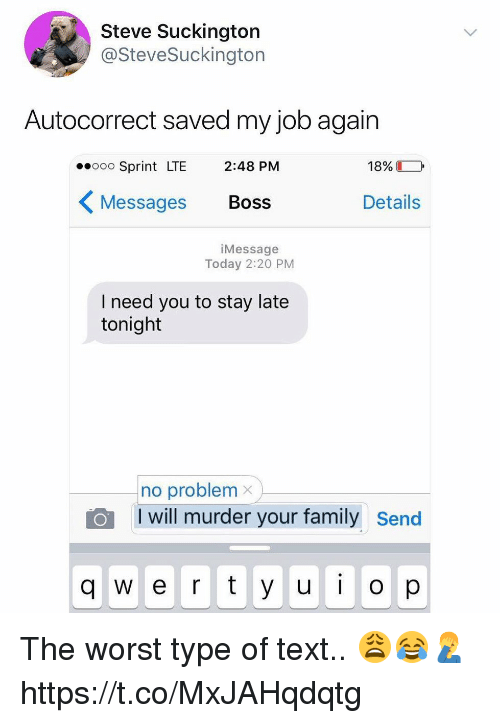 Autocorrect, Family, and The Worst: Steve Suckington  @SteveSuckington  Autocorrect saved my job again  eooo Sprint LTE 2:48 PM  18%  〈Messages Boss  Details  iMessage  Today 2:20 PM  I need you to stay late  tonight  no problemx  I will murder your family Send  q w e r y u  op The worst type of text.. 😩😂🤦♂️ https://t.co/MxJAHqdqtg