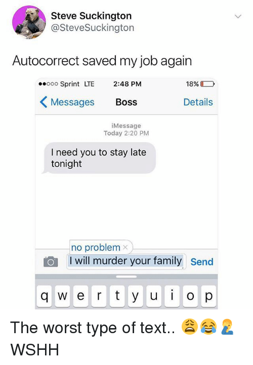 Autocorrect, Family, and Memes: Steve Suckington  @SteveSuckington  Autocorrect saved my job again  ooo Sprint LTE 2:48 PM  Messages Boss  18%  Details  iMessage  Today 2:20 PM  I need you to stay late  tonight  no problem  I will murder your family  send  q w e r y u  op The worst type of text.. 😩😂🤦♂️ WSHH