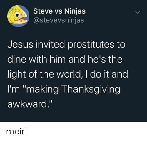 "prostitutes: Steve vs Ninjas  @stevevsninjas  Jesus invited prostitutes to  dine with him and he's the  light of the world, I do it and  I'm ""making Thanksgiving  awkward."" meirl"