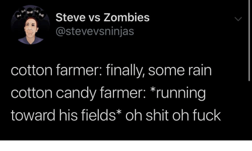 Zombies: Steve vs Zombies  @stevevsninjas  cotton farmer: finally, some rain  cotton candy farmer: *running  toward his fields* oh shit oh fuck