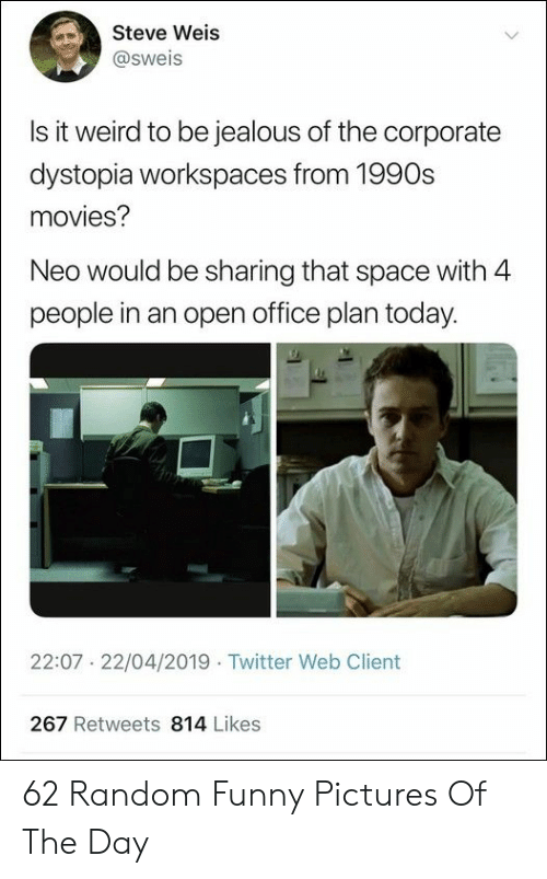 neo: Steve Weis  @sweis  Is it weird to be iealous of the corporate  dystopia workspaces from 1990s  movies?  Neo would be sharing that space with 4  people in an open office plan today.  22:07 22/04/2019 Twitter Web Client  267 Retweets 814 Likes 62 Random Funny Pictures Of The Day